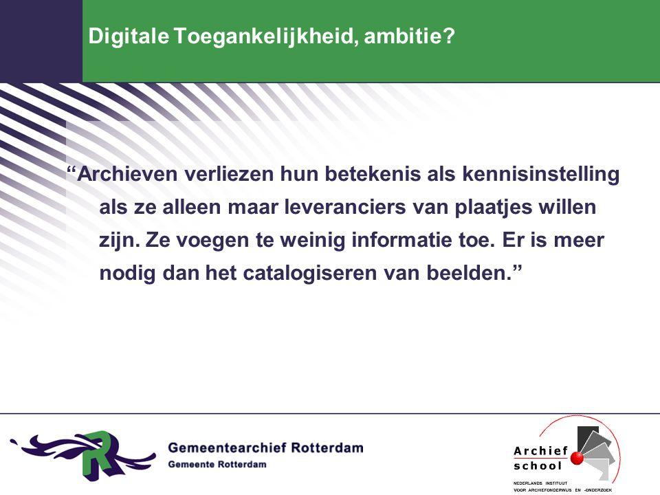 """Digitale Toegankelijkheid, ambitie? """"Archieven verliezen hun betekenis als kennisinstelling als ze alleen maar leveranciers van plaatjes willen zijn."""