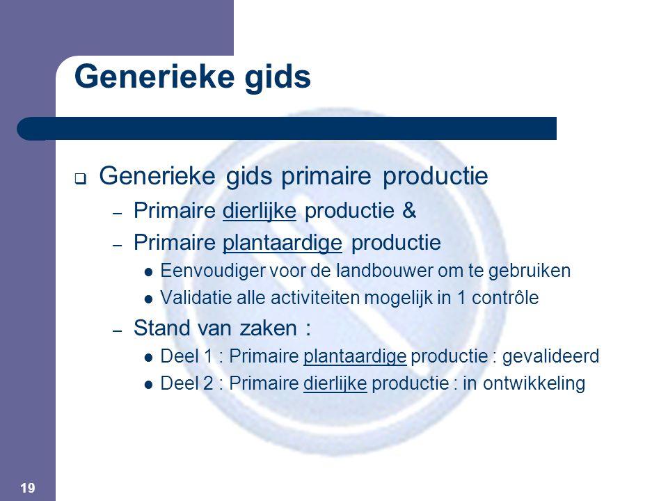 19 Generieke gids  Generieke gids primaire productie – Primaire dierlijke productie & – Primaire plantaardige productie  Eenvoudiger voor de landbou