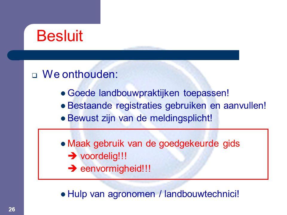 26 Besluit  We onthouden:  Goede landbouwpraktijken toepassen!  Bestaande registraties gebruiken en aanvullen!  Bewust zijn van de meldingsplicht!