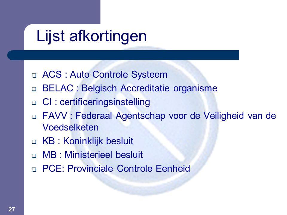 27 Lijst afkortingen  ACS : Auto Controle Systeem  BELAC : Belgisch Accreditatie organisme  CI : certificeringsinstelling  FAVV : Federaal Agentschap voor de Veiligheid van de Voedselketen  KB : Koninklijk besluit  MB : Ministerieel besluit  PCE: Provinciale Controle Eenheid
