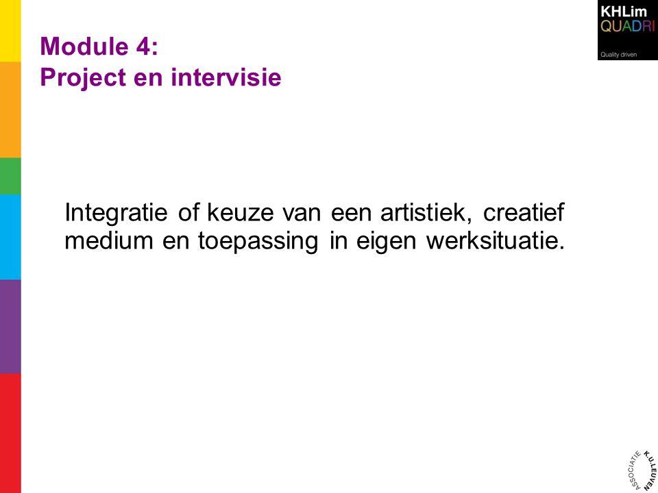 Module 4: Project en intervisie Integratie of keuze van een artistiek, creatief medium en toepassing in eigen werksituatie.