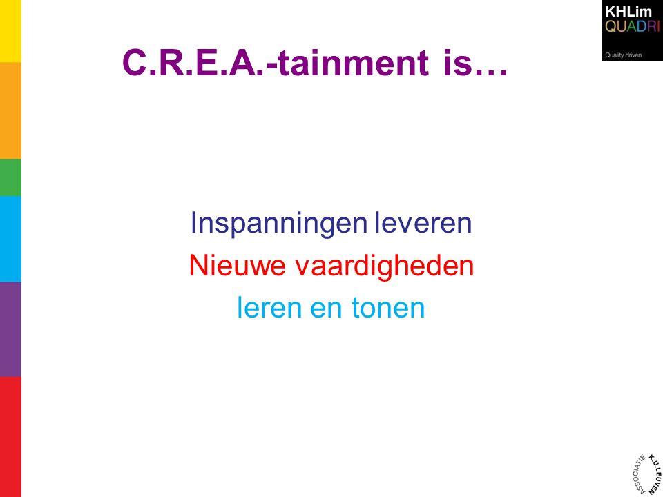 C.R.E.A.-tainment is… Inspanningen leveren Nieuwe vaardigheden leren en tonen