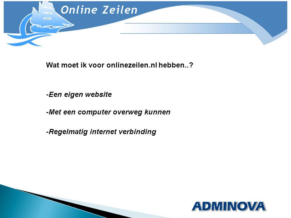 Wat moet ik voor onlinezeilen.nl hebben..? -Een eigen website -Met een computer overweg kunnen -Regelmatig internet verbinding