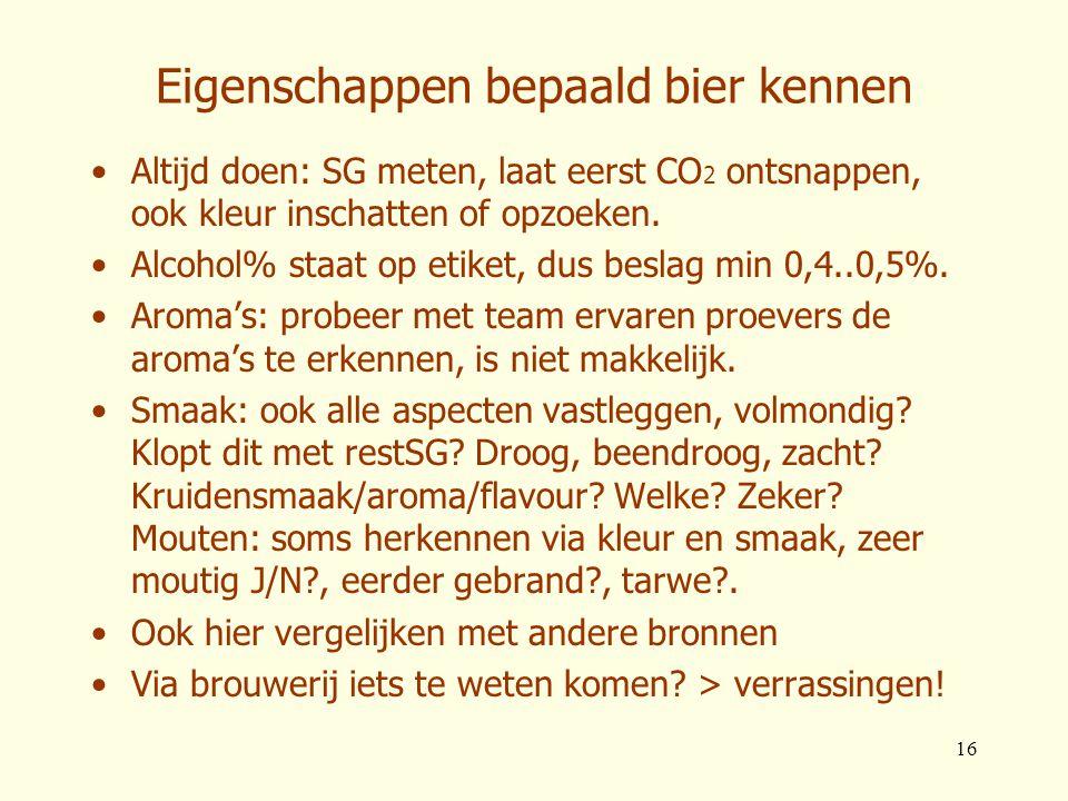 16 Eigenschappen bepaald bier kennen •Altijd doen: SG meten, laat eerst CO 2 ontsnappen, ook kleur inschatten of opzoeken. •Alcohol% staat op etiket,