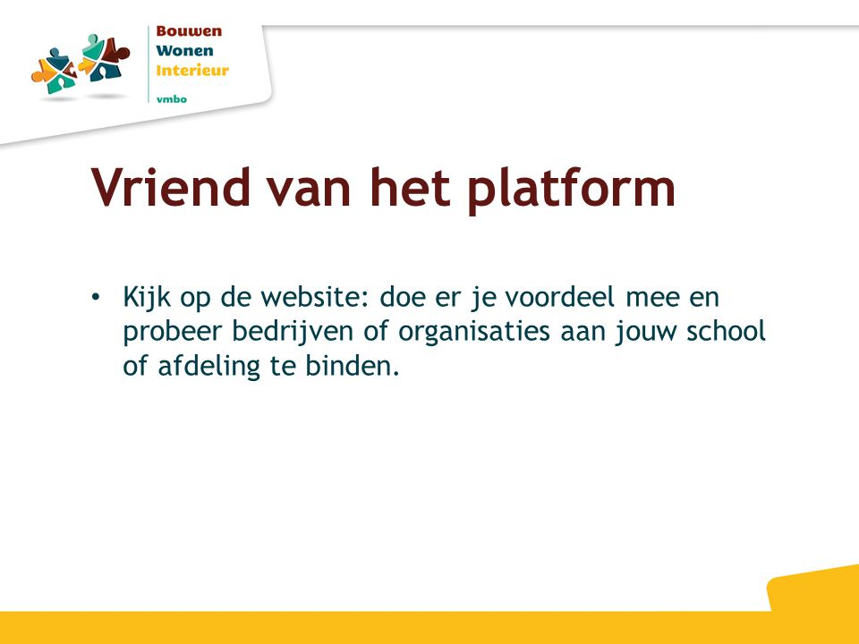Vriend van het platform • Kijk op de website: doe er je voordeel mee en probeer bedrijven of organisaties aan jouw school of afdeling te binden.