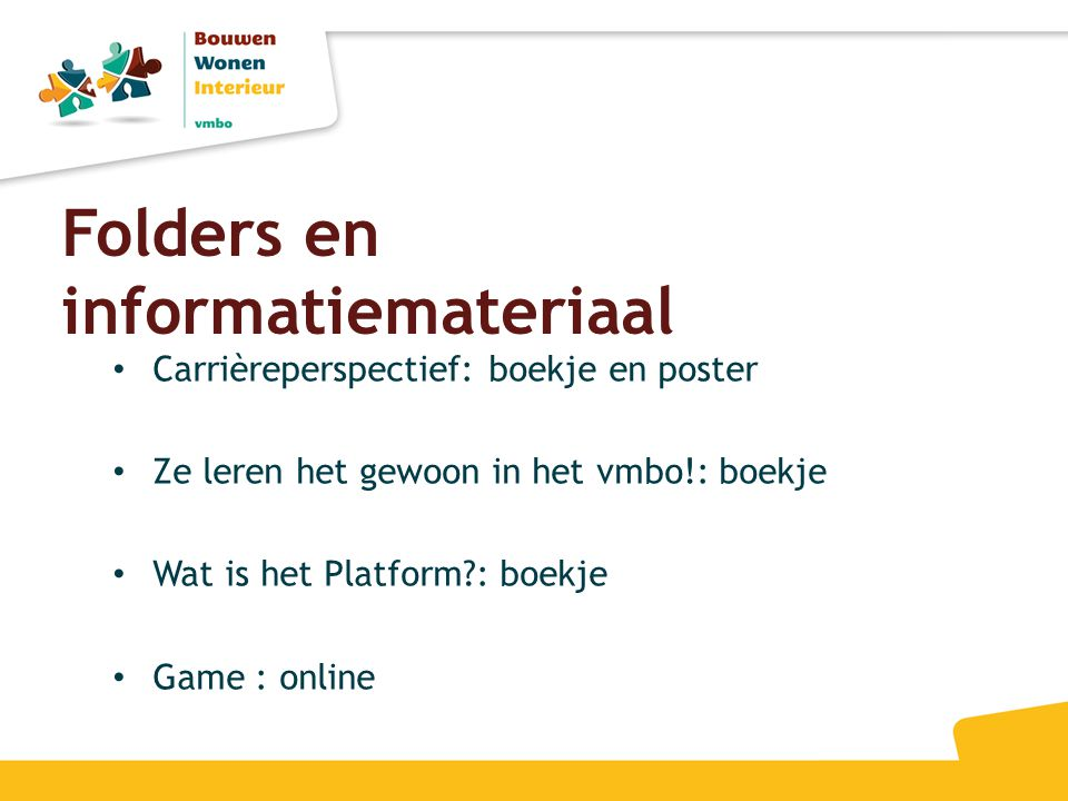 Folders en informatiemateriaal • Carrièreperspectief: boekje en poster • Ze leren het gewoon in het vmbo!: boekje • Wat is het Platform?: boekje • Gam