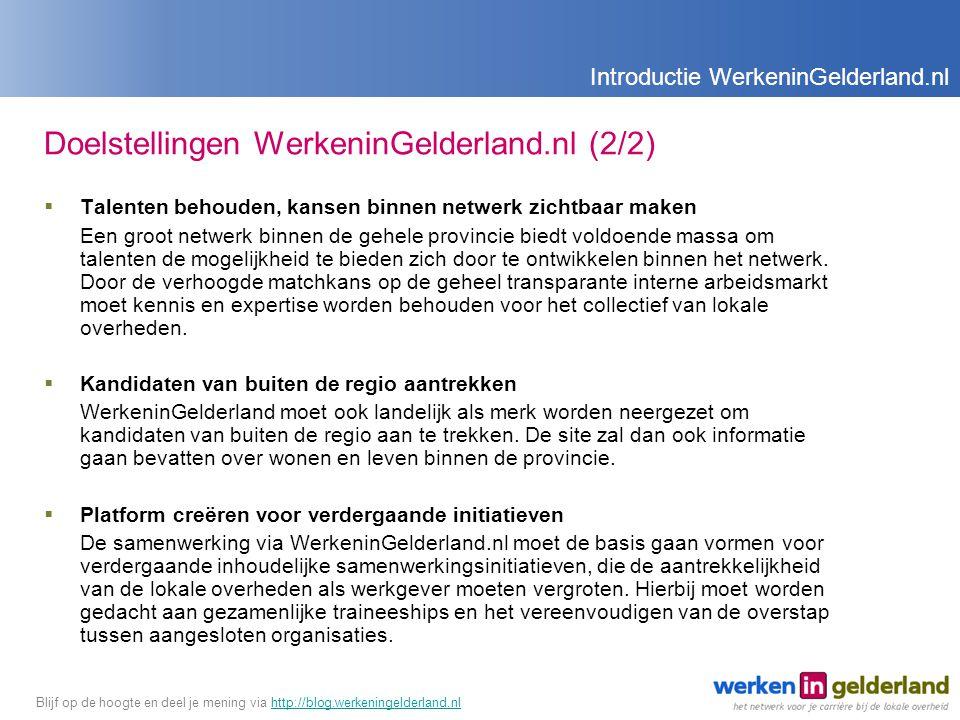 Doelstellingen WerkeninGelderland.nl (2/2)  Talenten behouden, kansen binnen netwerk zichtbaar maken Een groot netwerk binnen de gehele provincie biedt voldoende massa om talenten de mogelijkheid te bieden zich door te ontwikkelen binnen het netwerk.