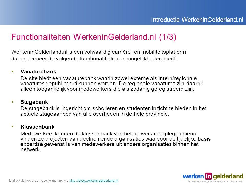 Functionaliteiten WerkeninGelderland.nl (1/3) WerkeninGelderland.nl is een volwaardig carrière- en mobiliteitsplatform dat ondermeer de volgende functionaliteiten en mogelijkheden biedt:  Vacaturebank De site biedt een vacaturebank waarin zowel externe als intern/regionale vacatures gepubliceerd kunnen worden.