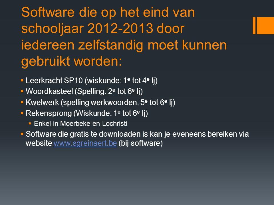 Software die op het eind van schooljaar 2012-2013 door iedereen zelfstandig moet kunnen gebruikt worden:  Leerkracht SP10 (wiskunde: 1 e tot 4 e lj)  Woordkasteel (Spelling: 2 e tot 6 e lj)  Kwelwerk (spelling werkwoorden: 5 e tot 6 e lj)  Rekensprong (Wiskunde: 1 e tot 6 e lj)  Enkel in Moerbeke en Lochristi  Software die gratis te downloaden is kan je eveneens bereiken via website www.sgreinaert.be (bij software)www.sgreinaert.be
