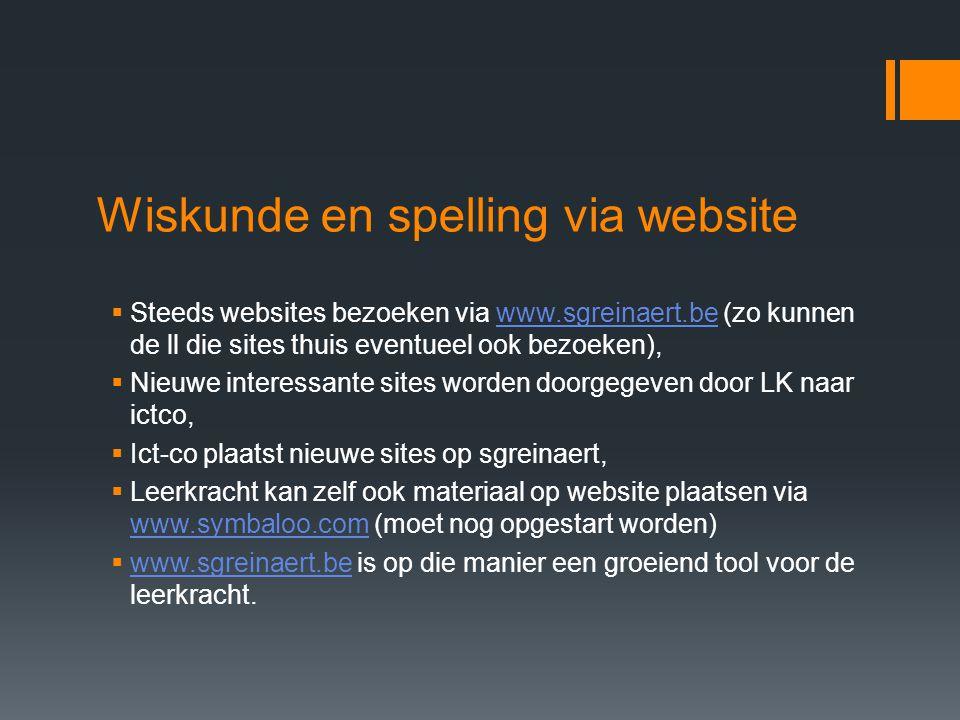 Wiskunde en spelling via website  Steeds websites bezoeken via www.sgreinaert.be (zo kunnen de ll die sites thuis eventueel ook bezoeken),www.sgreinaert.be  Nieuwe interessante sites worden doorgegeven door LK naar ictco,  Ict-co plaatst nieuwe sites op sgreinaert,  Leerkracht kan zelf ook materiaal op website plaatsen via www.symbaloo.com (moet nog opgestart worden) www.symbaloo.com  www.sgreinaert.be is op die manier een groeiend tool voor de leerkracht.