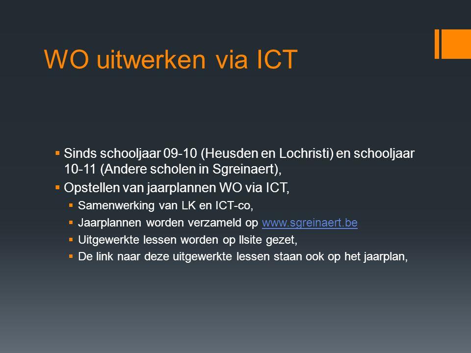 WO uitwerken via ICT  Sinds schooljaar 09-10 (Heusden en Lochristi) en schooljaar 10-11 (Andere scholen in Sgreinaert),  Opstellen van jaarplannen WO via ICT,  Samenwerking van LK en ICT-co,  Jaarplannen worden verzameld op www.sgreinaert.bewww.sgreinaert.be  Uitgewerkte lessen worden op llsite gezet,  De link naar deze uitgewerkte lessen staan ook op het jaarplan,