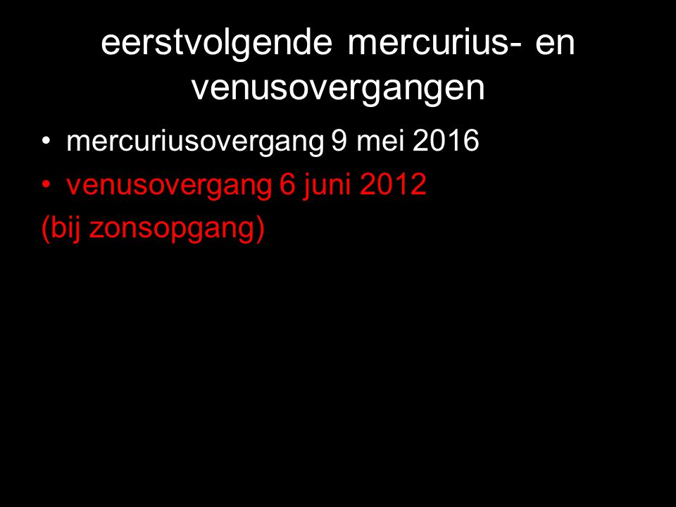 eerstvolgende mercurius- en venusovergangen •mercuriusovergang 9 mei 2016 •venusovergang 6 juni 2012 (bij zonsopgang)
