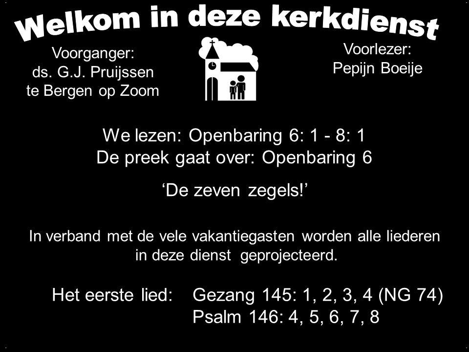 Votum en zegengroet Zingen:Gezang 145: 1, 2, 3, 4 (NG 74) Psalm 146: 4, 5, 6, 7, 8 Wet van God Zingen Liedboek 435: 2, 5 Gebed Lezen: Openbaring 6: 1 - 8: 1 Zingen:Psalm 7: 4, 5, 7 Preek over Openbaring 6 Zingen:Psalm 110: 1, 2, 5, 6