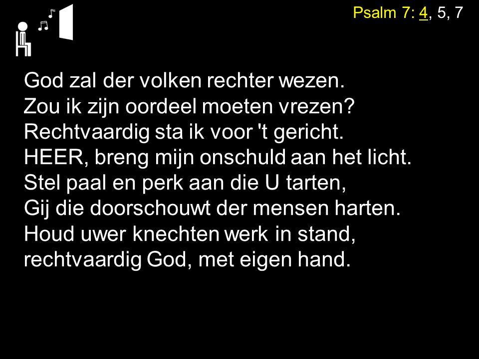 Psalm 7: 4, 5, 7 God zal der volken rechter wezen. Zou ik zijn oordeel moeten vrezen? Rechtvaardig sta ik voor 't gericht. HEER, breng mijn onschuld a