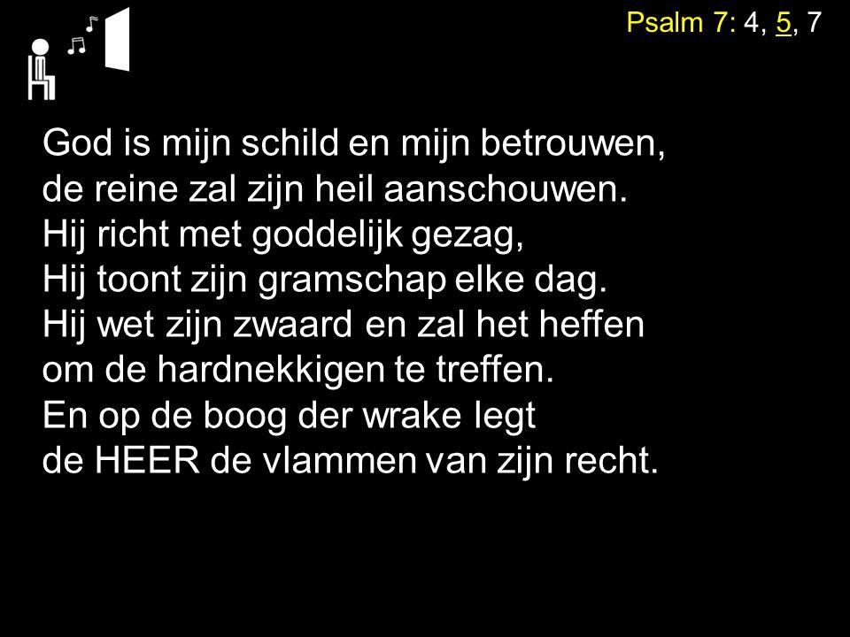 Psalm 7: 4, 5, 7 God is mijn schild en mijn betrouwen, de reine zal zijn heil aanschouwen. Hij richt met goddelijk gezag, Hij toont zijn gramschap elk