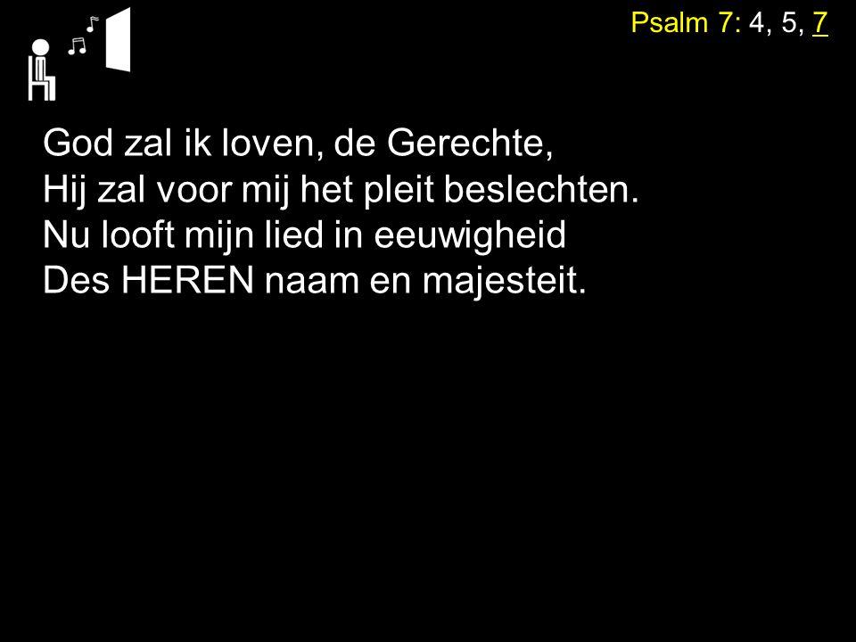 Psalm 7: 4, 5, 7 God zal ik loven, de Gerechte, Hij zal voor mij het pleit beslechten. Nu looft mijn lied in eeuwigheid Des HEREN naam en majesteit.