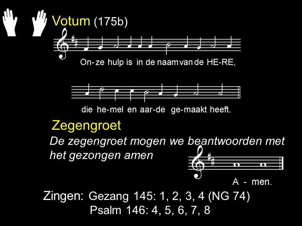 Votum (175b) Zegengroet Zingen: Gezang 145: 1, 2, 3, 4 (NG 74) Psalm 146: 4, 5, 6, 7, 8 De zegengroet mogen we beantwoorden met het gezongen amen