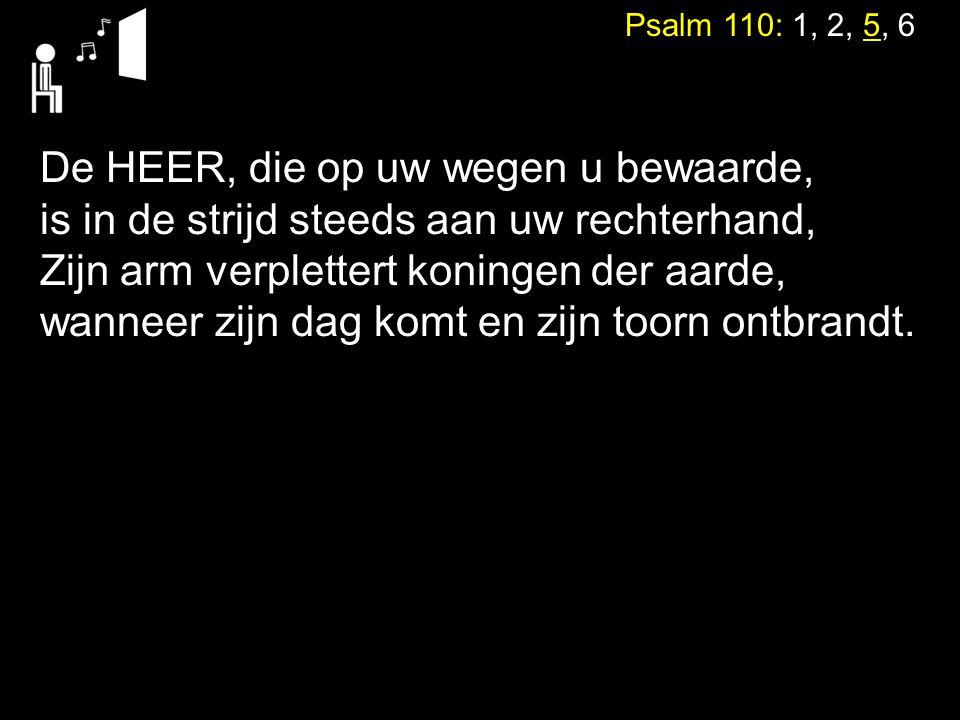 Psalm 110: 1, 2, 5, 6 De HEER, die op uw wegen u bewaarde, is in de strijd steeds aan uw rechterhand, Zijn arm verplettert koningen der aarde, wanneer