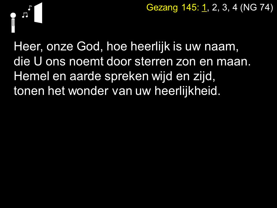 Gezang 145: 1, 2, 3, 4 (NG 74) Heer, onze God, die aard' en hemel schiep, zeeën en land met macht tevoorschijn riep, wat zijn wij, mensen, dat U aan ons denkt en ons uw heerlijkheid en luister schenkt?