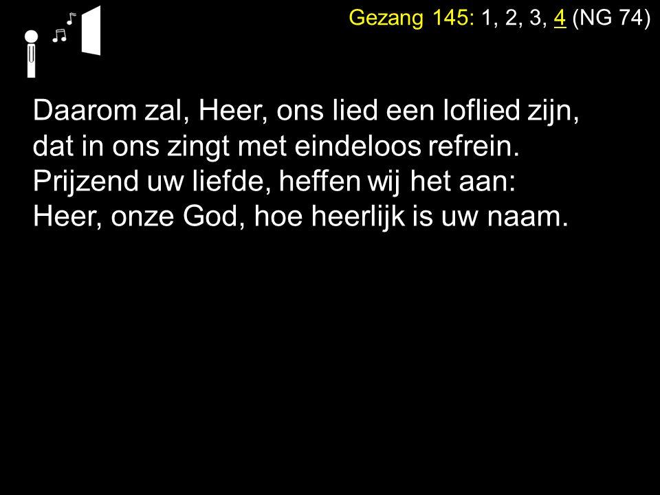 Gezang 145: 1, 2, 3, 4 (NG 74) Daarom zal, Heer, ons lied een loflied zijn, dat in ons zingt met eindeloos refrein. Prijzend uw liefde, heffen wij het