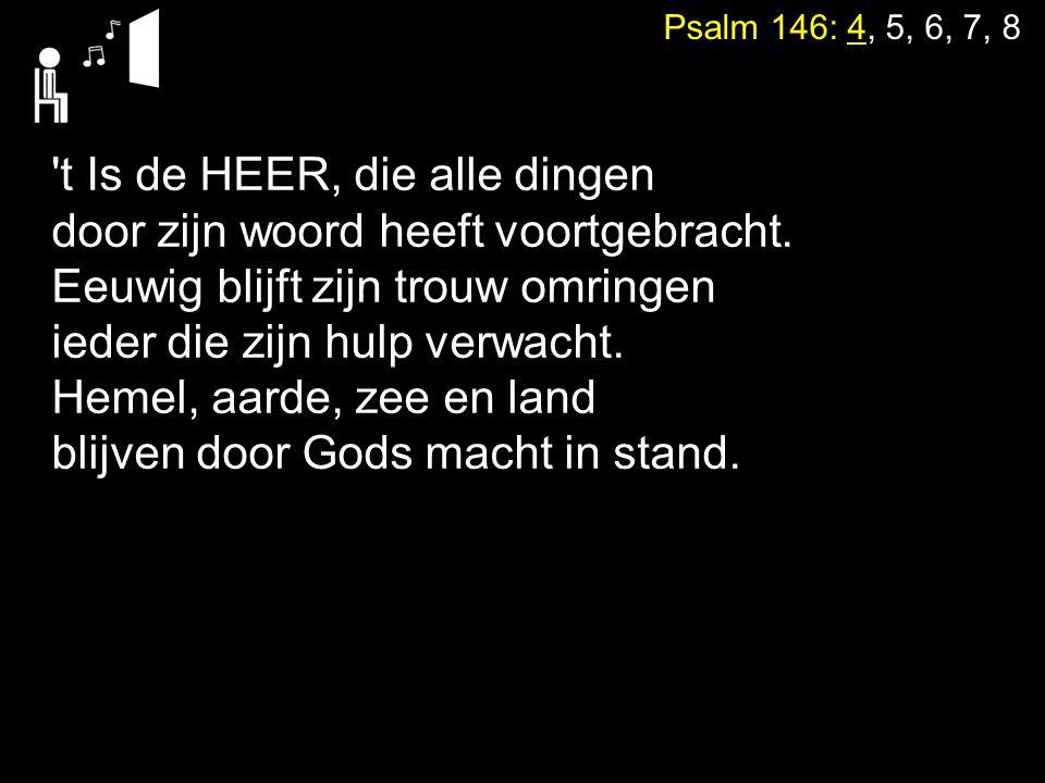 Psalm 146: 4, 5, 6, 7, 8 't Is de HEER, die alle dingen door zijn woord heeft voortgebracht. Eeuwig blijft zijn trouw omringen ieder die zijn hulp ver
