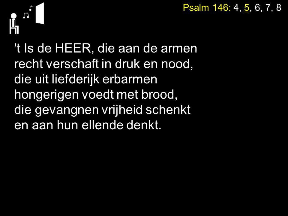 Psalm 146: 4, 5, 6, 7, 8 't Is de HEER, die aan de armen recht verschaft in druk en nood, die uit liefderijk erbarmen hongerigen voedt met brood, die