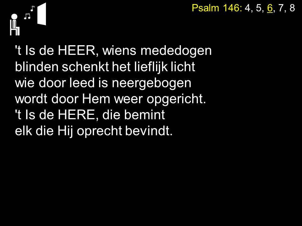 Psalm 146: 4, 5, 6, 7, 8 't Is de HEER, wiens mededogen blinden schenkt het lieflijk licht wie door leed is neergebogen wordt door Hem weer opgericht.