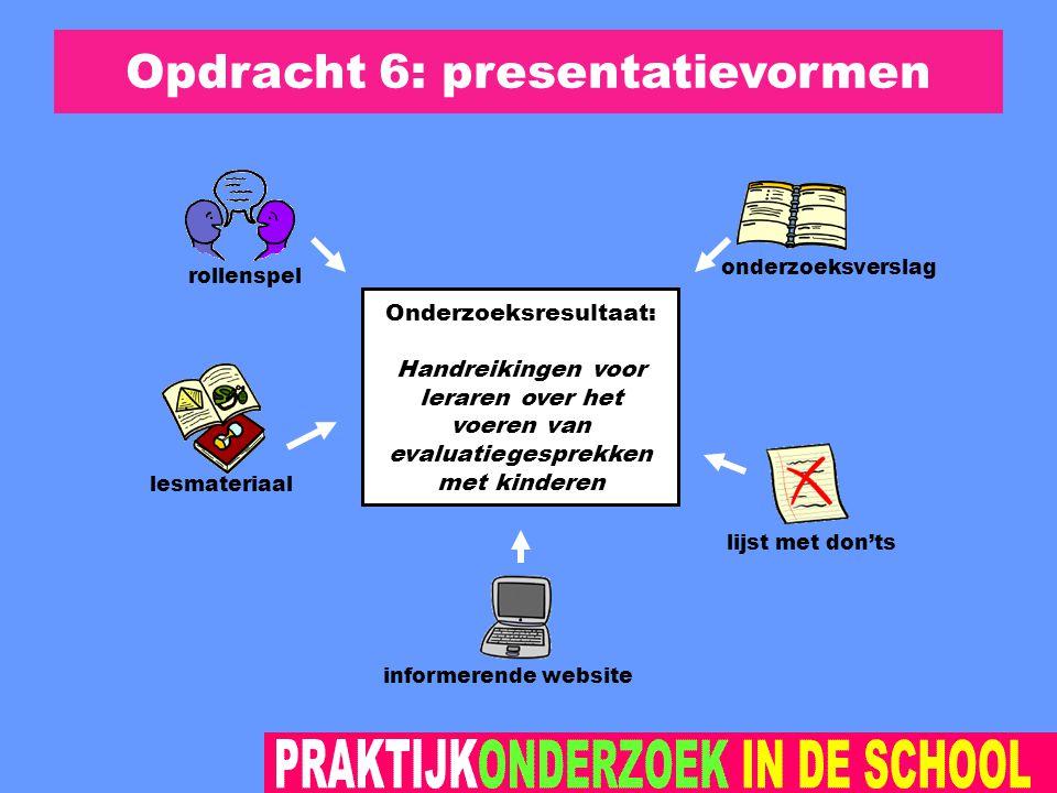 Opdracht 6: presentatievormen Onderzoeksresultaat: Handreikingen voor leraren over het voeren van evaluatiegesprekken met kinderen onderzoeksverslag rollenspel lesmateriaal informerende website lijst met don'ts
