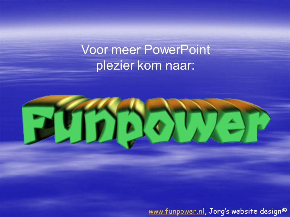 Voor meer PowerPoint plezier kom naar: www.funpower.nlwww.funpower.nl, Jorg's website design©