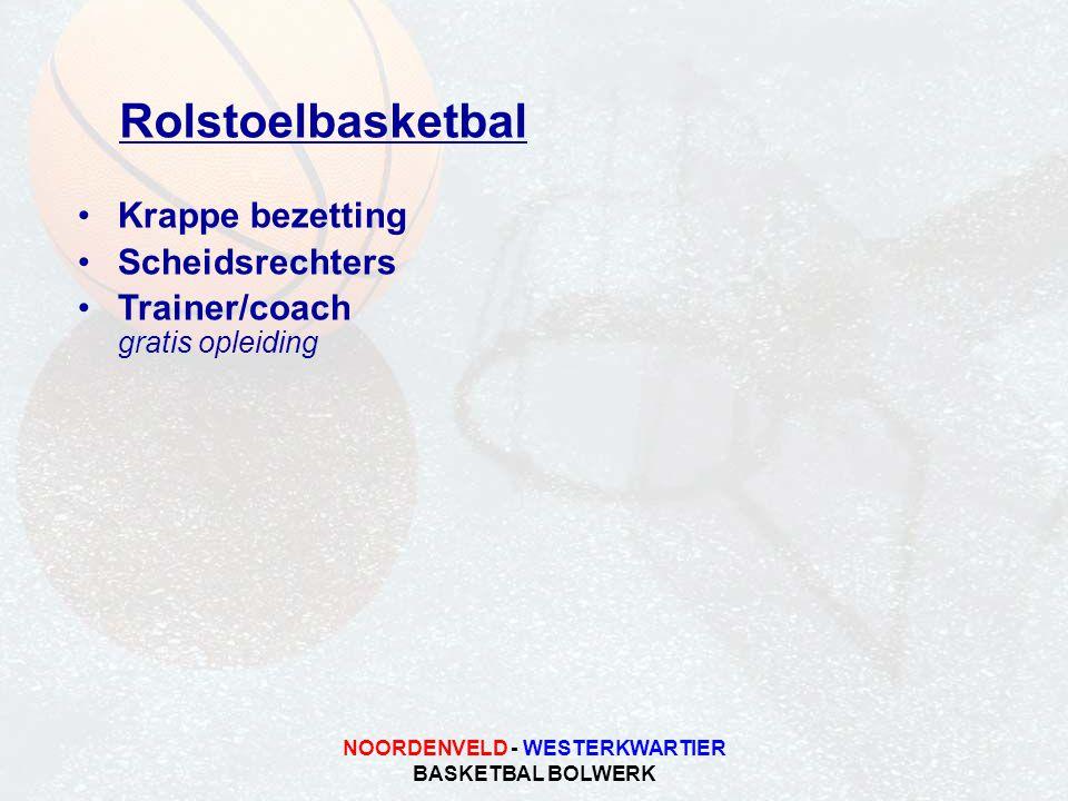 NOORDENVELD - WESTERKWARTIER BASKETBAL BOLWERK Rolstoelbasketbal •Krappe bezetting •Scheidsrechters •Trainer/coach gratis opleiding