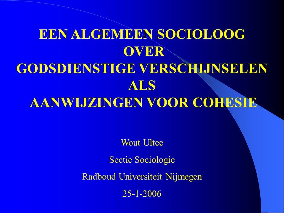 EEN ALGEMEEN SOCIOLOOG OVER GODSDIENSTIGE VERSCHIJNSELEN ALS AANWIJZINGEN VOOR COHESIE Wout Ultee Sectie Sociologie Radboud Universiteit Nijmegen 25-1