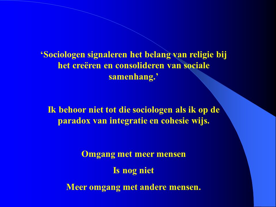 'Sociologen signaleren het belang van religie bij het creëren en consolideren van sociale samenhang.' Ik behoor niet tot die sociologen als ik op de p