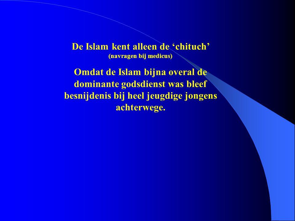 De Islam kent alleen de 'chituch' (navragen bij medicus) Omdat de Islam bijna overal de dominante godsdienst was bleef besnijdenis bij heel jeugdige j