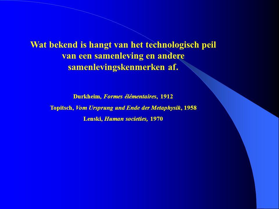 Wat bekend is hangt van het technologisch peil van een samenleving en andere samenlevingskenmerken af. Durkheim, Formes élémentaires, 1912 Topitsch, V