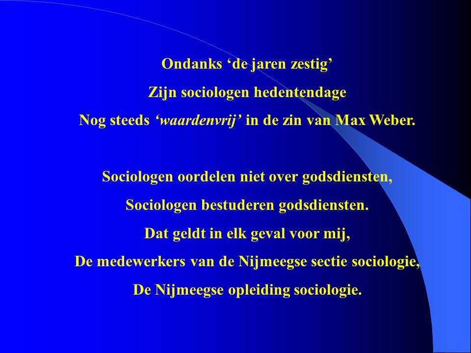 Ondanks 'de jaren zestig' Zijn sociologen hedentendage Nog steeds 'waardenvrij' in de zin van Max Weber. Sociologen oordelen niet over godsdiensten, S