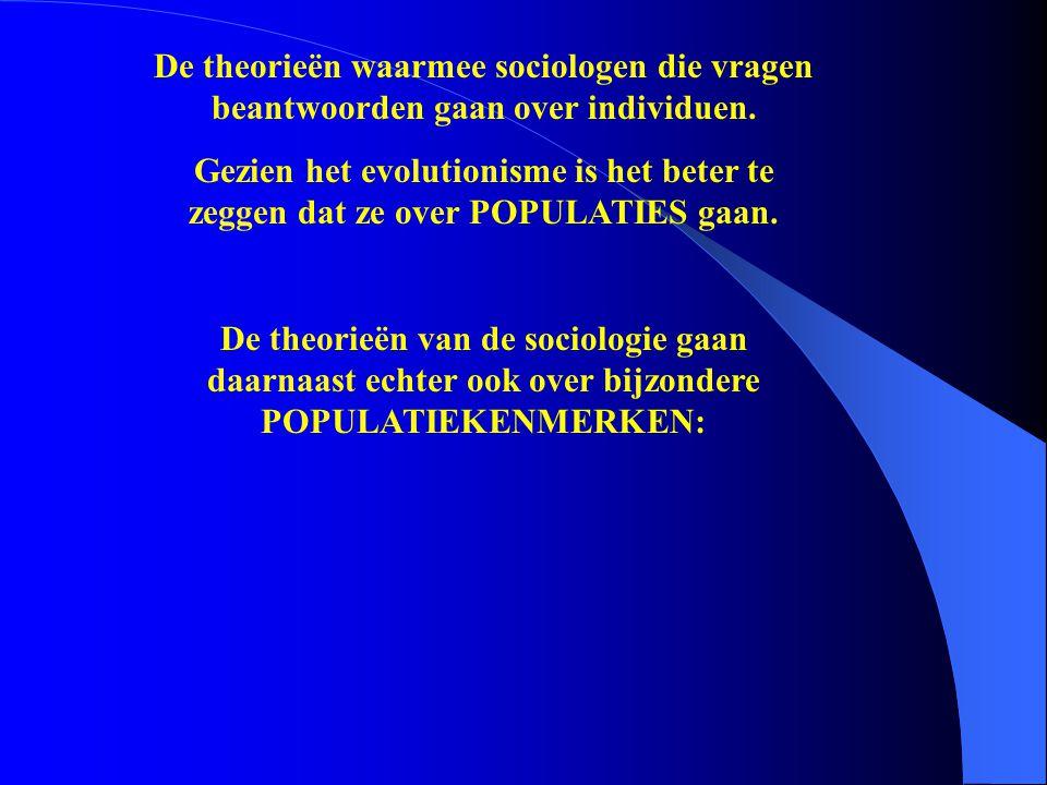 De theorieën waarmee sociologen die vragen beantwoorden gaan over individuen. Gezien het evolutionisme is het beter te zeggen dat ze over POPULATIES g