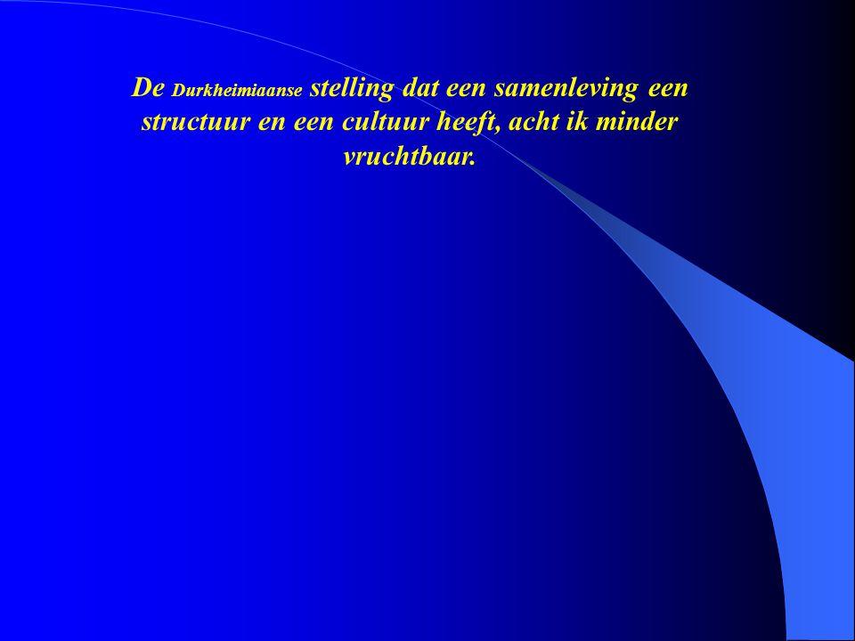 De Durkheimiaanse stelling dat een samenleving een structuur en een cultuur heeft, acht ik minder vruchtbaar.