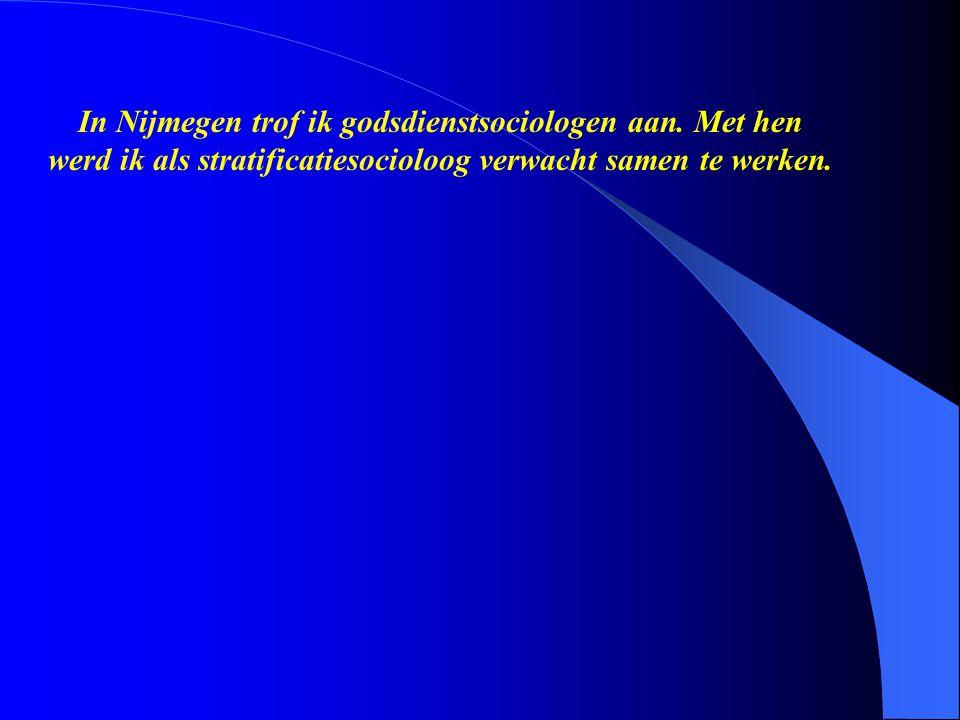 In Nijmegen trof ik godsdienstsociologen aan. Met hen werd ik als stratificatiesocioloog verwacht samen te werken.