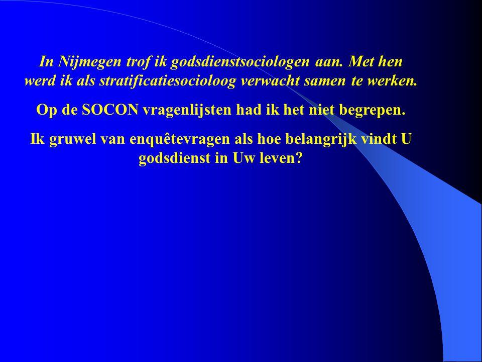 In Nijmegen trof ik godsdienstsociologen aan. Met hen werd ik als stratificatiesocioloog verwacht samen te werken. Op de SOCON vragenlijsten had ik he