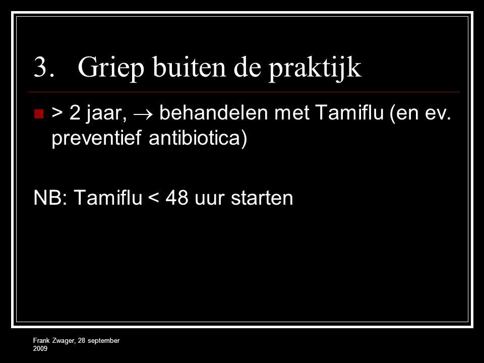 Frank Zwager, 28 september 2009 3.Griep buiten de praktijk  > 2 jaar,  behandelen met Tamiflu (en ev. preventief antibiotica) NB: Tamiflu < 48 uur s