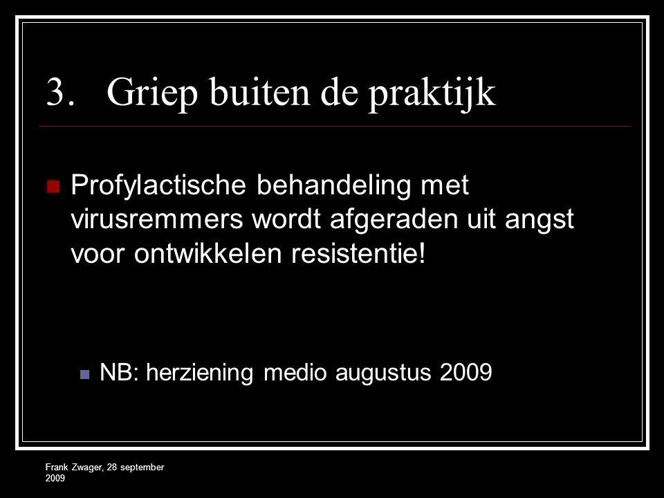 Frank Zwager, 28 september 2009 3.Griep buiten de praktijk  Profylactische behandeling met virusremmers wordt afgeraden uit angst voor ontwikkelen re
