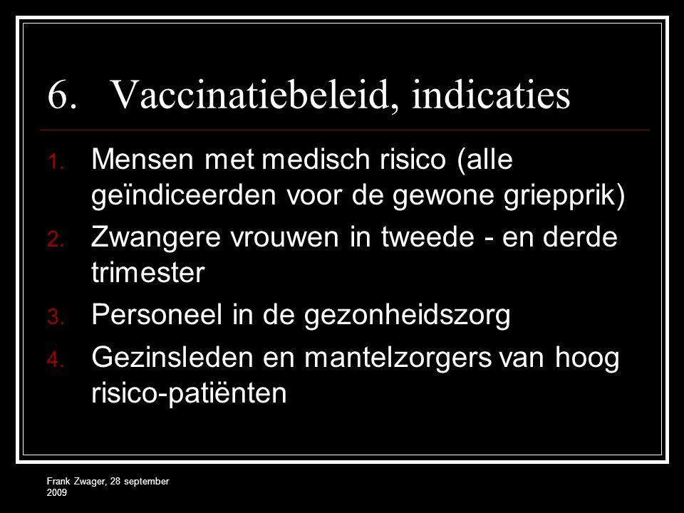Frank Zwager, 28 september 2009 6.Vaccinatiebeleid, indicaties 1. Mensen met medisch risico (alle geïndiceerden voor de gewone griepprik) 2. Zwangere