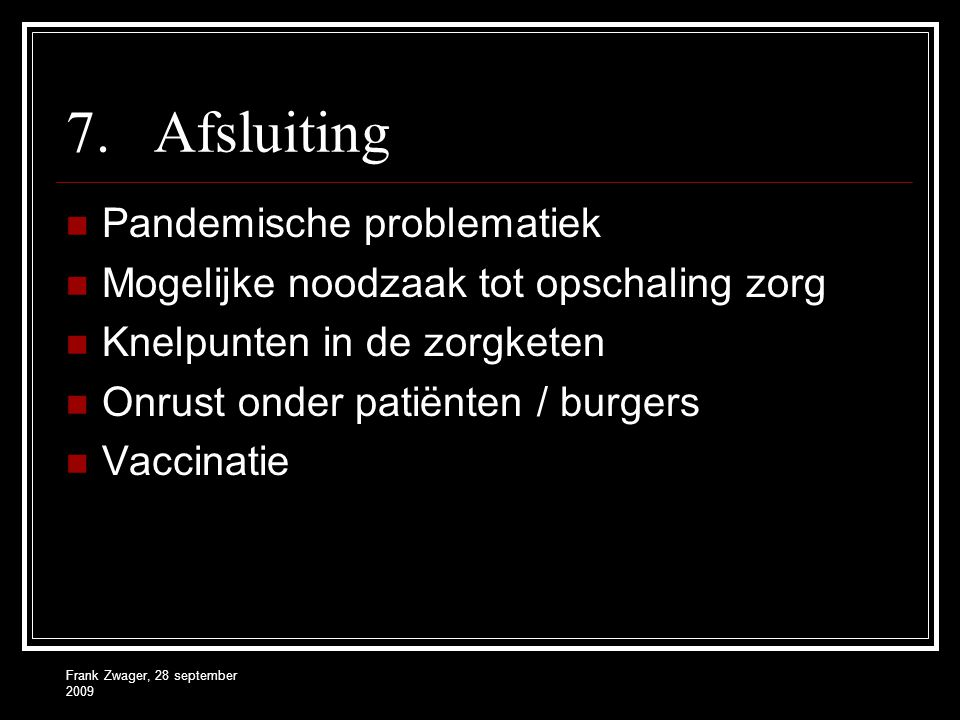 Frank Zwager, 28 september 2009 7.Afsluiting  Pandemische problematiek  Mogelijke noodzaak tot opschaling zorg  Knelpunten in de zorgketen  Onrust
