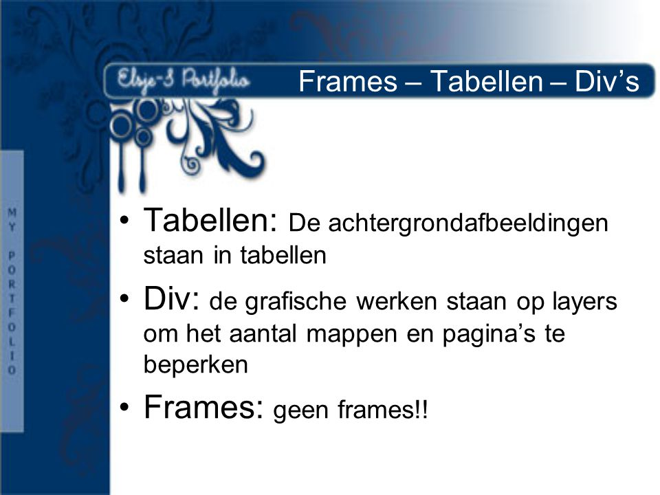 Frames – Tabellen – Div's •Tabellen: De achtergrondafbeeldingen staan in tabellen •Div: de grafische werken staan op layers om het aantal mappen en pagina's te beperken •Frames: geen frames!!