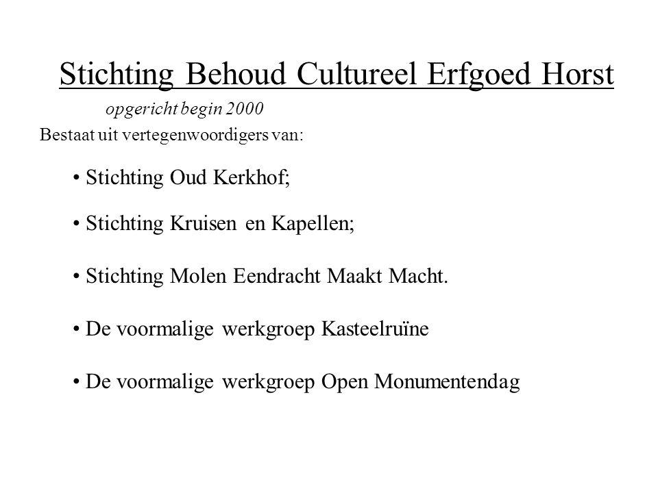 Stichting Behoud Cultureel Erfgoed Horst opgericht begin 2000 Bestaat uit vertegenwoordigers van: • Stichting Oud Kerkhof; • Stichting Kruisen en Kapellen; • Stichting Molen Eendracht Maakt Macht.