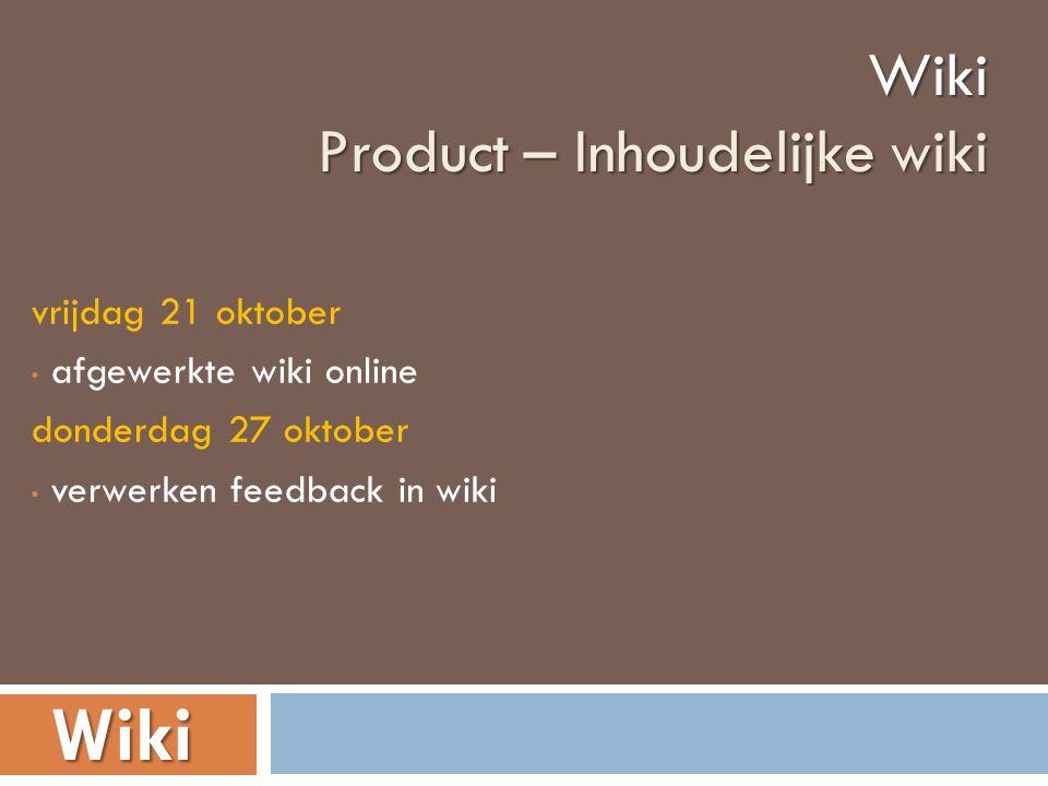 vrijdag 21 oktober • afgewerkte wiki online donderdag 27 oktober • verwerken feedback in wikiWiki Product – Inhoudelijke wiki Wiki