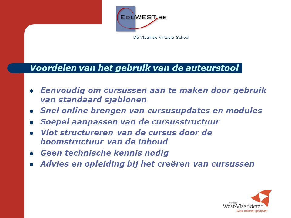 Dé Vlaamse Virtuele School  Eenvoudig om cursussen aan te maken door gebruik van standaard sjablonen  Snel online brengen van cursusupdates en modul