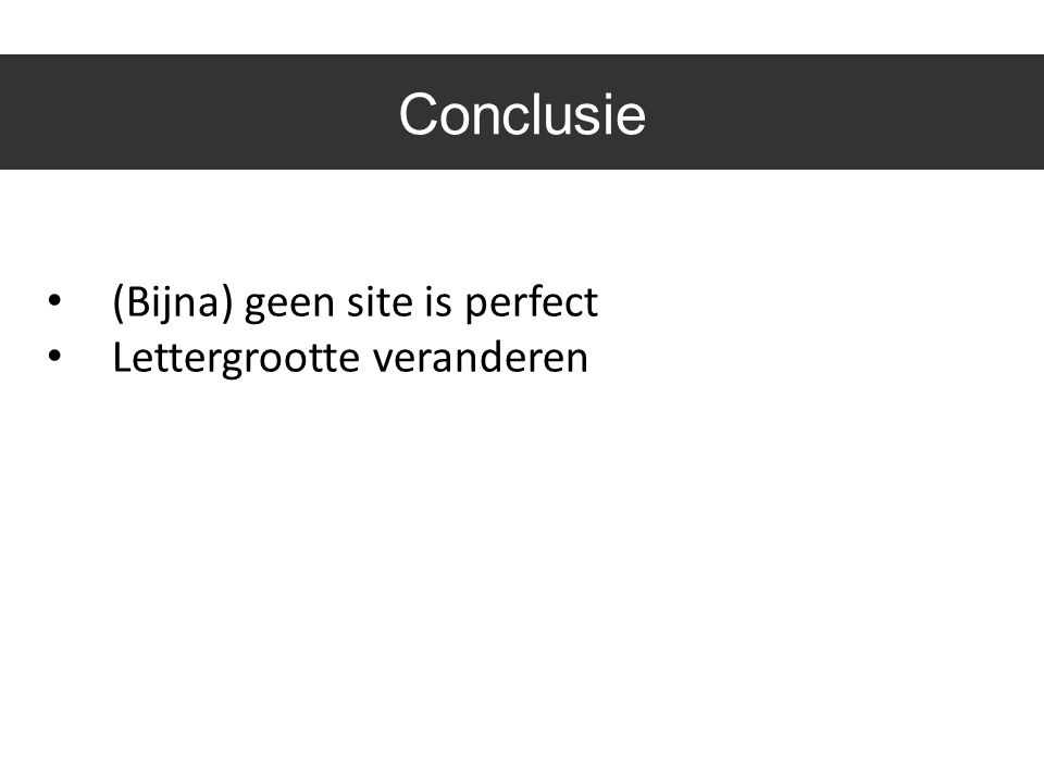 Conclusie • (Bijna) geen site is perfect • Lettergrootte veranderen