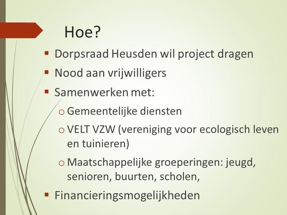 Hoe?  Dorpsraad Heusden wil project dragen  Nood aan vrijwilligers  Samenwerken met: o Gemeentelijke diensten o VELT VZW (vereniging voor ecologisc