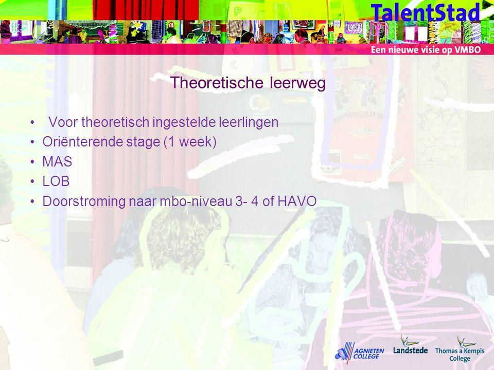 Theoretische leerweg •Voor theoretisch ingestelde leerlingen •Oriënterende stage (1 week) •MAS •LOB •Doorstroming naar mbo-niveau 3- 4 of HAVO